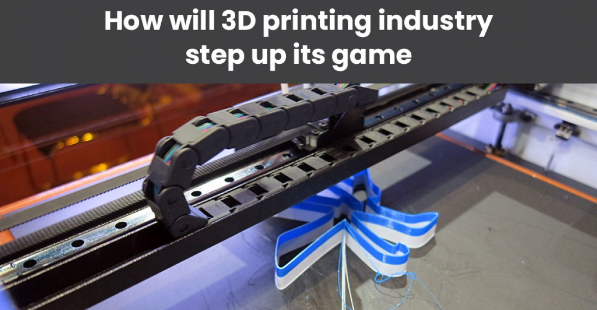 How will 3D printing industry step up its game